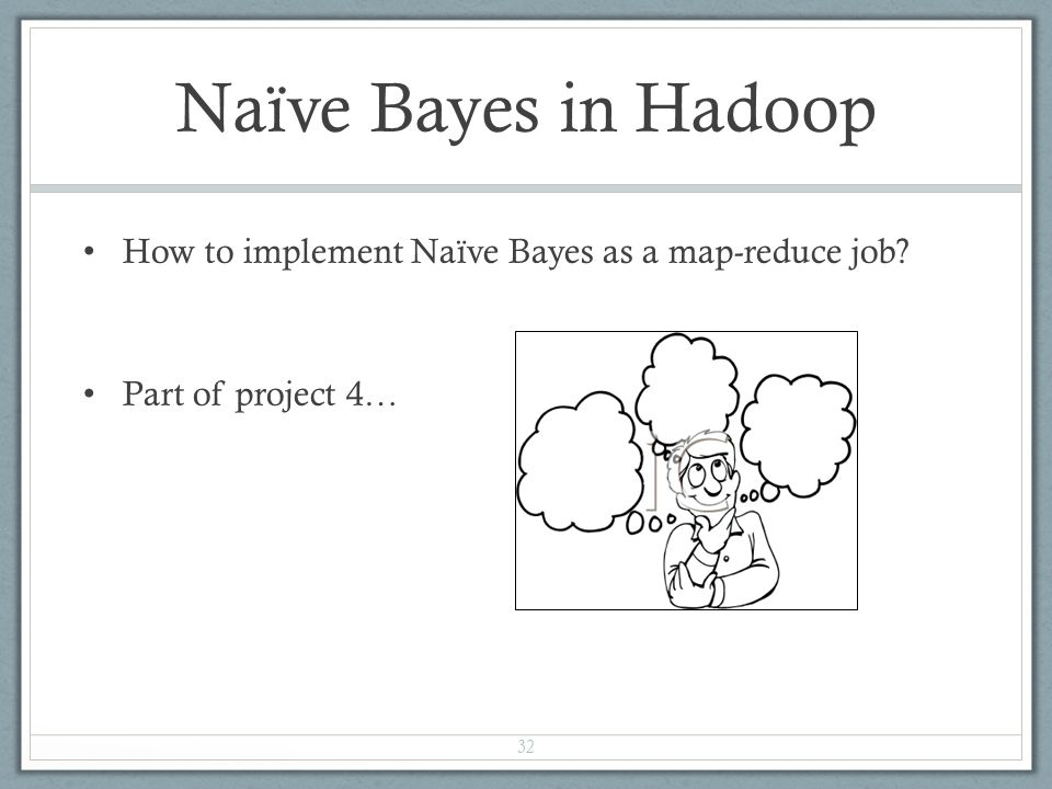 Naïve Bayes in Hadoop How to implement Naïve Bayes as a map-reduce job? Part of project 4… 32