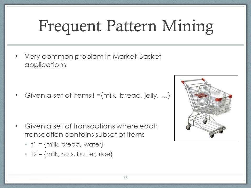 Frequent Pattern Mining Very common problem in Market-Basket applications Given a set of items I ={milk, bread, jelly, …} Given a set of transactions