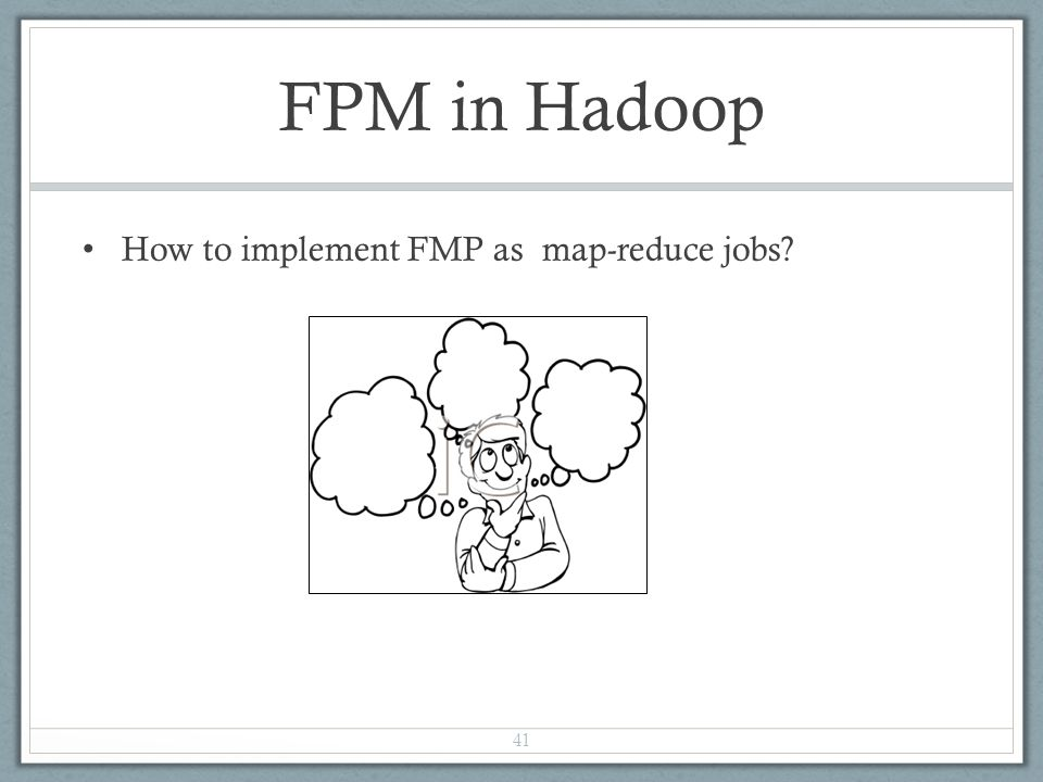 FPM in Hadoop How to implement FMP as map-reduce jobs? 41