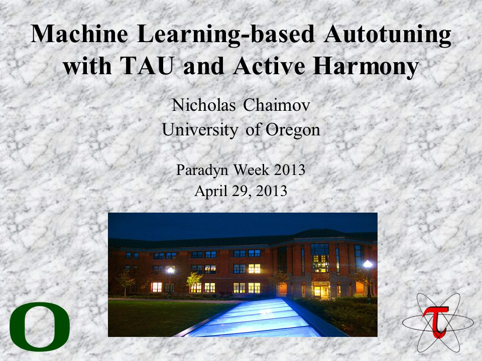 Machine Learning-based Autotuning with TAU and Active Harmony Nicholas Chaimov University of Oregon Paradyn Week 2013 April 29, 2013