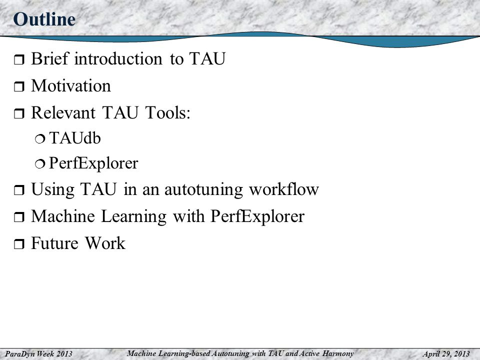 ParaDyn Week 2013April 29, 2013 Machine Learning-based Autotuning with TAU and Active Harmony Outline Brief introduction to TAU Motivation Relevant TAU Tools: TAUdb PerfExplorer Using TAU in an autotuning workflow Machine Learning with PerfExplorer Future Work