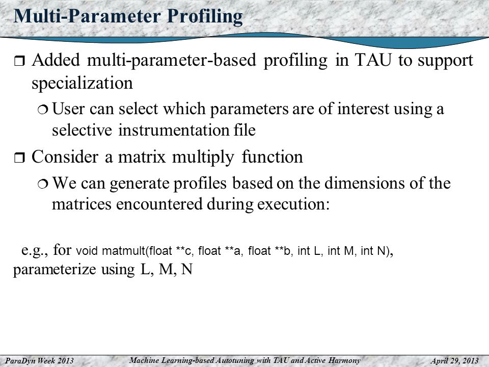 ParaDyn Week 2013April 29, 2013 Machine Learning-based Autotuning with TAU and Active Harmony Multi-Parameter Profiling Added multi-parameter-based profiling in TAU to support specialization User can select which parameters are of interest using a selective instrumentation file Consider a matrix multiply function We can generate profiles based on the dimensions of the matrices encountered during execution: e.g., for void matmult(float **c, float **a, float **b, int L, int M, int N), parameterize using L, M, N