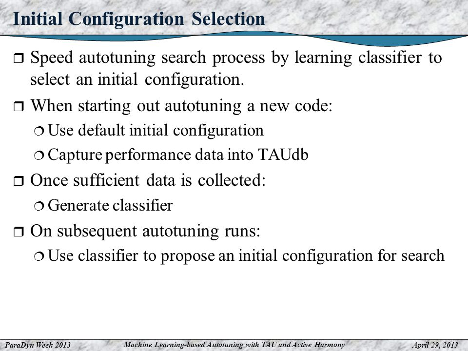ParaDyn Week 2013April 29, 2013 Machine Learning-based Autotuning with TAU and Active Harmony Initial Configuration Selection Speed autotuning search process by learning classifier to select an initial configuration.