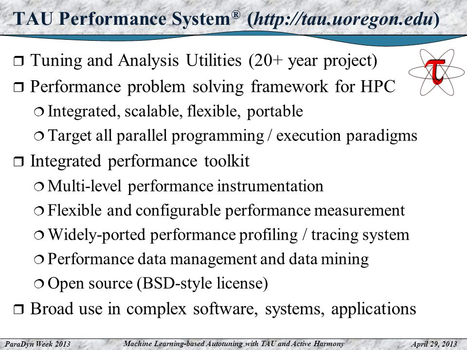 ParaDyn Week 2013April 29, 2013 Machine Learning-based Autotuning with TAU and Active Harmony TAU Performance System ® (http://tau.uoregon.edu) Tuning and Analysis Utilities (20+ year project) Performance problem solving framework for HPC Integrated, scalable, flexible, portable Target all parallel programming / execution paradigms Integrated performance toolkit Multi-level performance instrumentation Flexible and configurable performance measurement Widely-ported performance profiling / tracing system Performance data management and data mining Open source (BSD-style license) Broad use in complex software, systems, applications