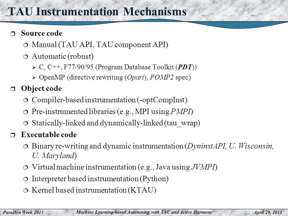 ParaDyn Week 2013April 29, 2013 Machine Learning-based Autotuning with TAU and Active Harmony TAU Instrumentation Mechanisms Source code Manual (TAU API, TAU component API) Automatic (robust) C, C++, F77/90/95 (Program Database Toolkit (PDT)) OpenMP (directive rewriting (Opari), POMP2 spec) Object code Compiler-based instrumentation (-optCompInst) Pre-instrumented libraries (e.g., MPI using PMPI) Statically-linked and dynamically-linked (tau_wrap) Executable code Binary re-writing and dynamic instrumentation (DyninstAPI, U.