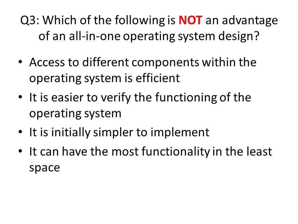 Q3: Which of the following is NOT an advantage of an all-in-one operating system design.