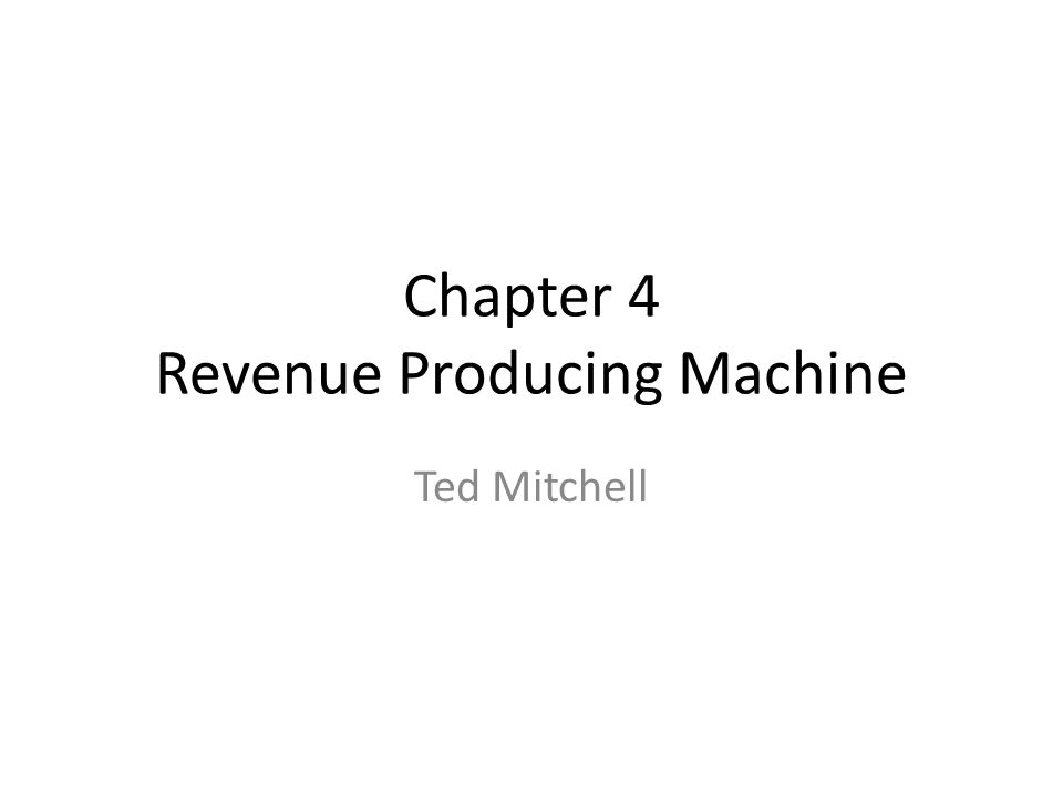 Chapter 4 Revenue Producing Machine Ted Mitchell