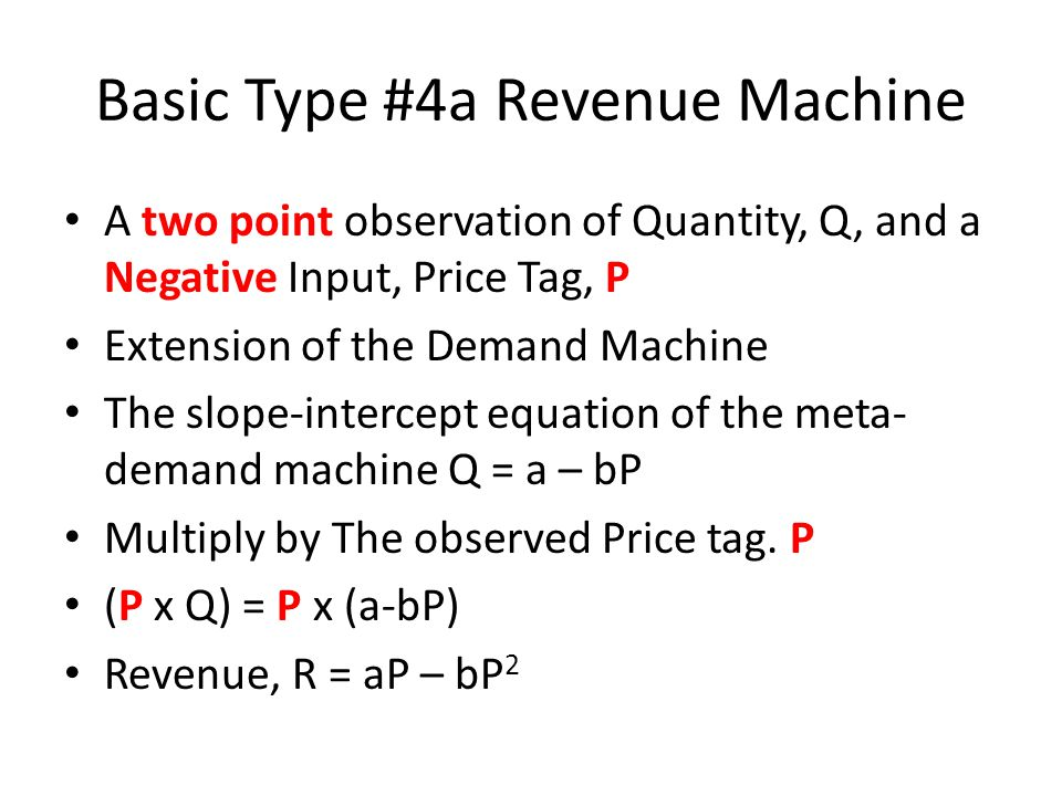 Basic Type #4a Revenue Machine A two point observation of Quantity, Q, and a Negative Input, Price Tag, P Extension of the Demand Machine The slope-intercept equation of the meta- demand machine Q = a – bP Multiply by The observed Price tag.