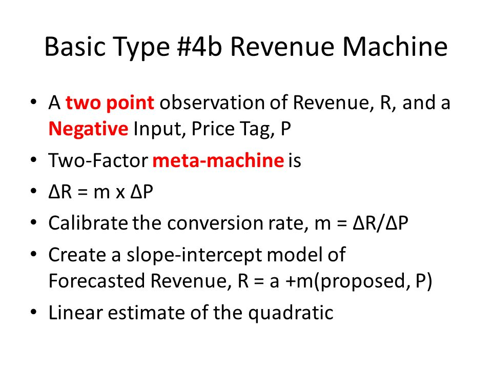 Basic Type #4b Revenue Machine A two point observation of Revenue, R, and a Negative Input, Price Tag, P Two-Factor meta-machine is R = m x P Calibrate the conversion rate, m = R/P Create a slope-intercept model of Forecasted Revenue, R = a +m(proposed, P) Linear estimate of the quadratic