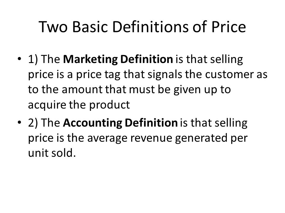Two Basic Definitions of Price 1) The Marketing Definition is that selling price is a price tag that signals the customer as to the amount that must be given up to acquire the product 2) The Accounting Definition is that selling price is the average revenue generated per unit sold.