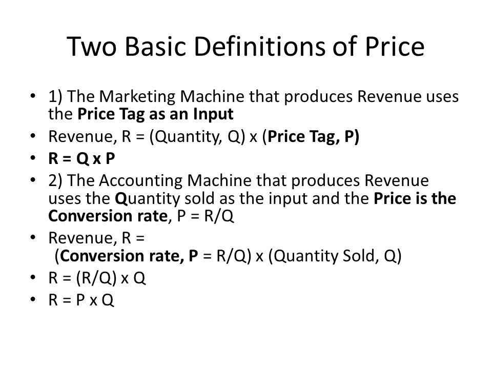 Two Basic Definitions of Price 1) The Marketing Machine that produces Revenue uses the Price Tag as an Input Revenue, R = (Quantity, Q) x (Price Tag, P) R = Q x P 2) The Accounting Machine that produces Revenue uses the Quantity sold as the input and the Price is the Conversion rate, P = R/Q Revenue, R = (Conversion rate, P = R/Q) x (Quantity Sold, Q) R = (R/Q) x Q R = P x Q