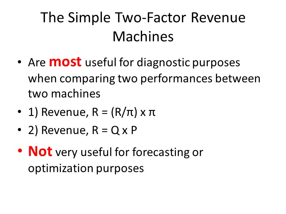 The Simple Two-Factor Revenue Machines Are most useful for diagnostic purposes when comparing two performances between two machines 1) Revenue, R = (R/π) x π 2) Revenue, R = Q x P Not very useful for forecasting or optimization purposes