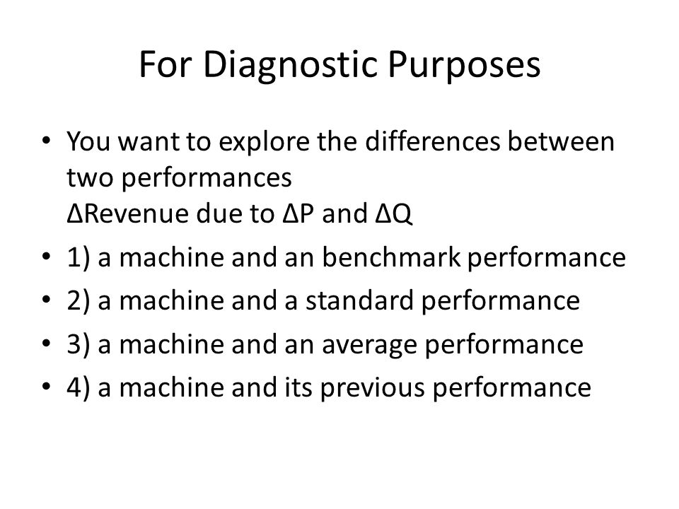 For Diagnostic Purposes You want to explore the differences between two performances Revenue due to P and Q 1) a machine and an benchmark performance 2) a machine and a standard performance 3) a machine and an average performance 4) a machine and its previous performance