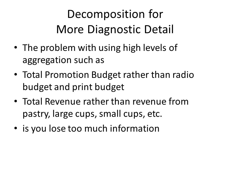 Decomposition for More Diagnostic Detail The problem with using high levels of aggregation such as Total Promotion Budget rather than radio budget and print budget Total Revenue rather than revenue from pastry, large cups, small cups, etc.