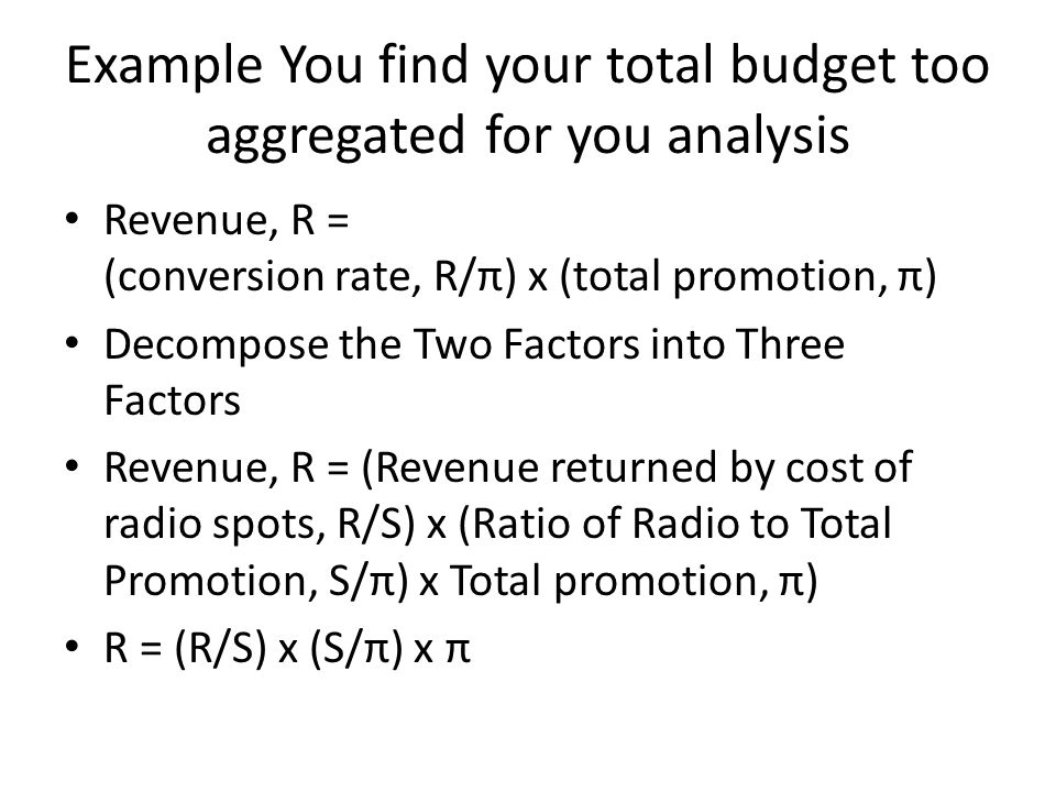 Example You find your total budget too aggregated for you analysis Revenue, R = (conversion rate, R/π) x (total promotion, π) Decompose the Two Factors into Three Factors Revenue, R = (Revenue returned by cost of radio spots, R/S) x (Ratio of Radio to Total Promotion, S/π) x Total promotion, π) R = (R/S) x (S/π) x π