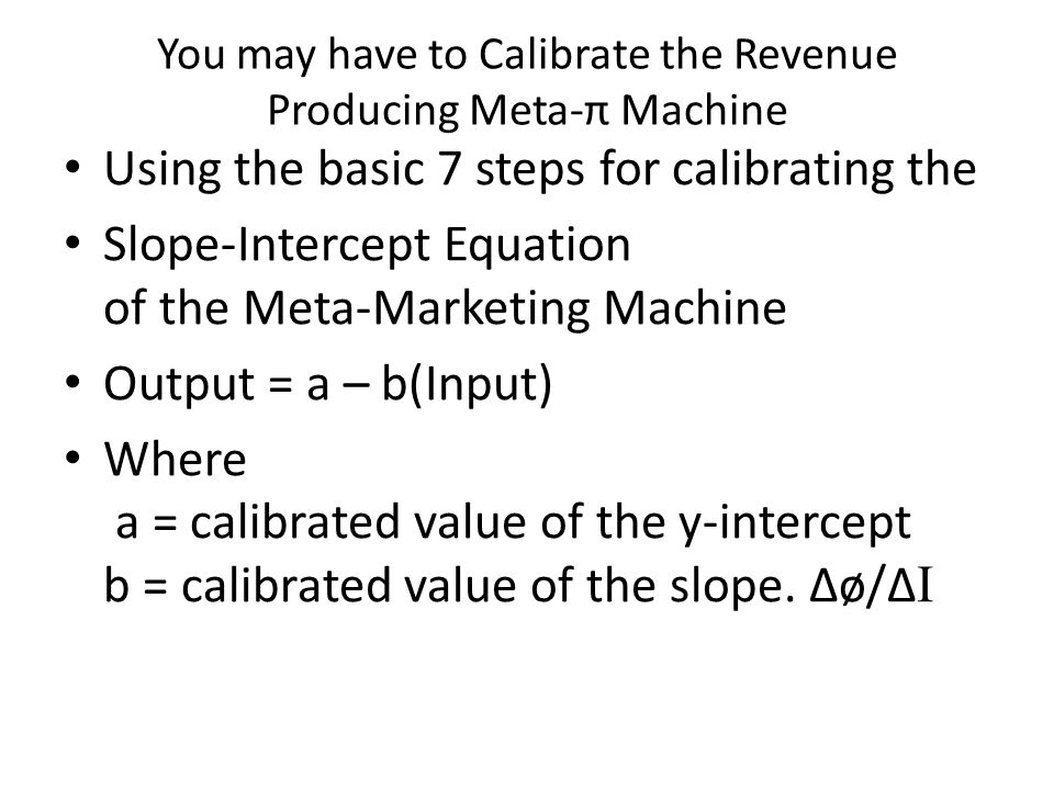 You may have to Calibrate the Revenue Producing Meta-π Machine Using the basic 7 steps for calibrating the Slope-Intercept Equation of the Meta-Marketing Machine Output = a – b(Input) Where a = calibrated value of the y-intercept b = calibrated value of the slope.