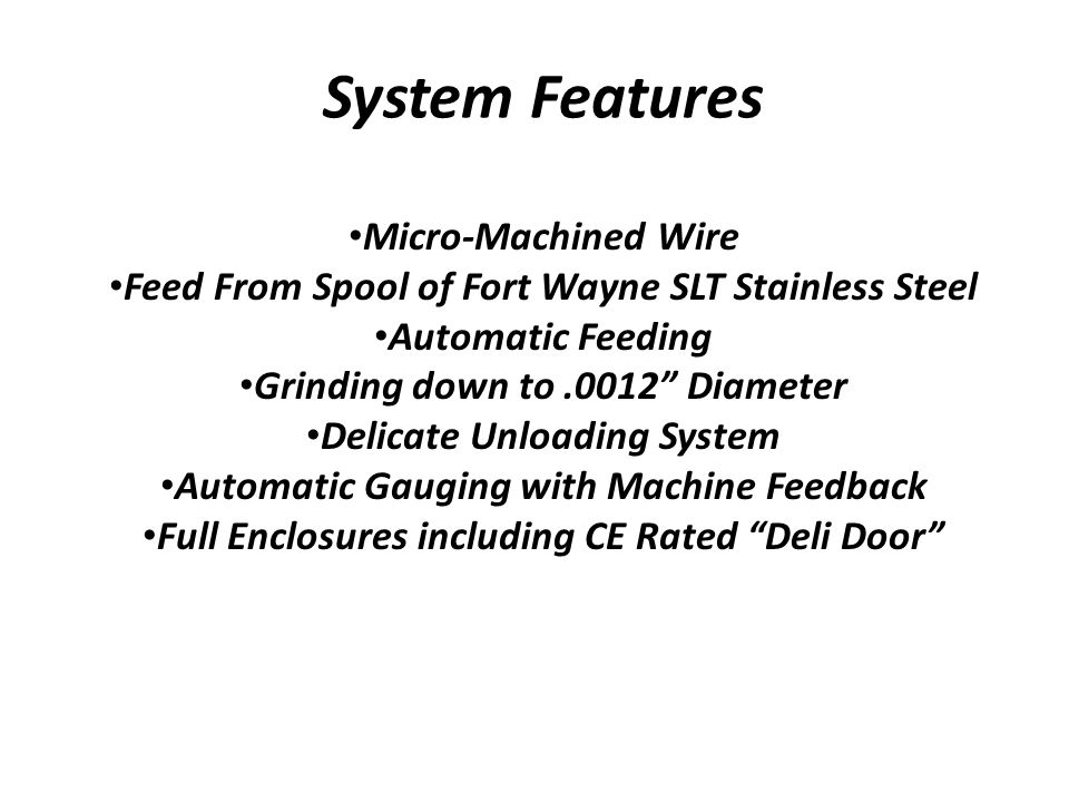 System Features Micro-Machined Wire Feed From Spool of Fort Wayne SLT Stainless Steel Automatic Feeding Grinding down to.0012 Diameter Delicate Unloading System Automatic Gauging with Machine Feedback Full Enclosures including CE Rated Deli Door