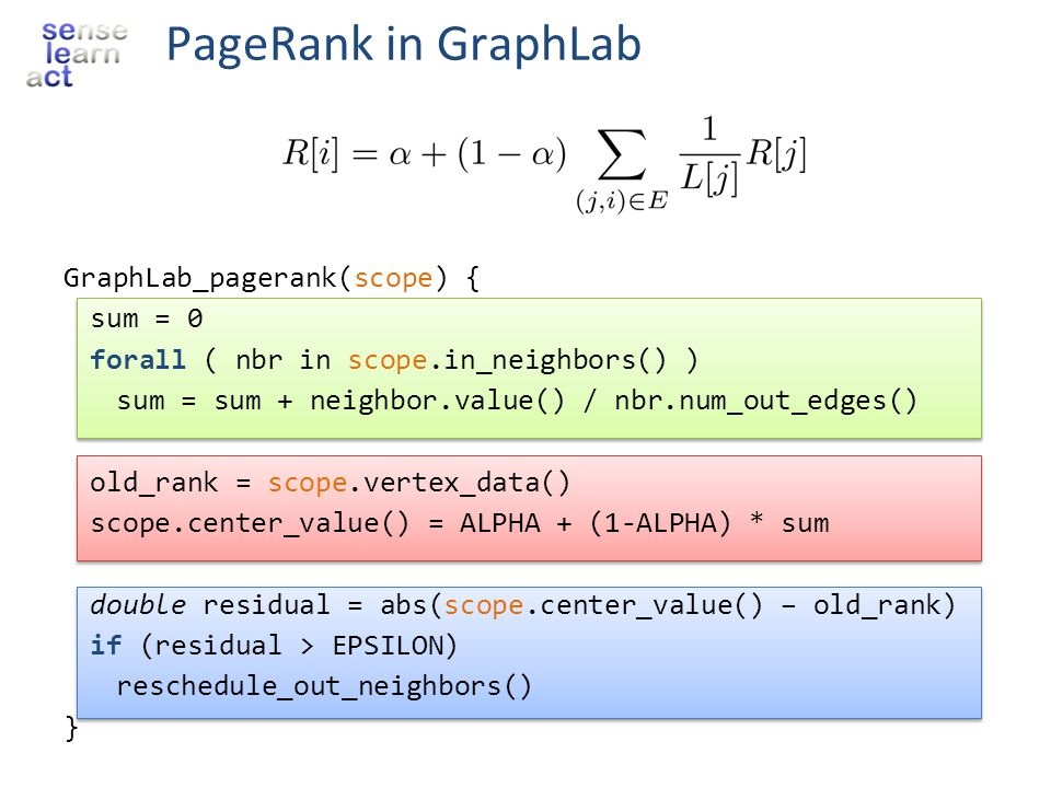 PageRank in GraphLab GraphLab_pagerank(scope) { sum = 0 forall ( nbr in scope.in_neighbors() ) sum = sum + neighbor.value() / nbr.num_out_edges() old_