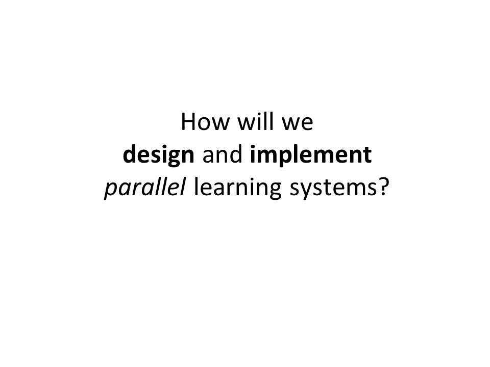 How will we design and implement parallel learning systems?