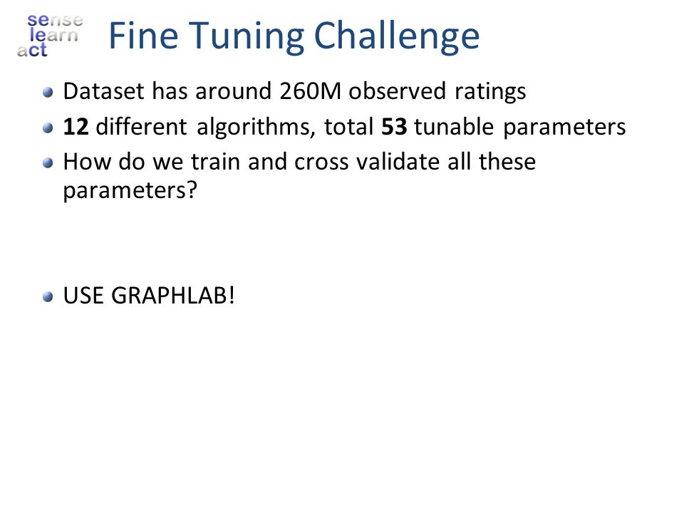 Fine Tuning Challenge Dataset has around 260M observed ratings 12 different algorithms, total 53 tunable parameters How do we train and cross validate