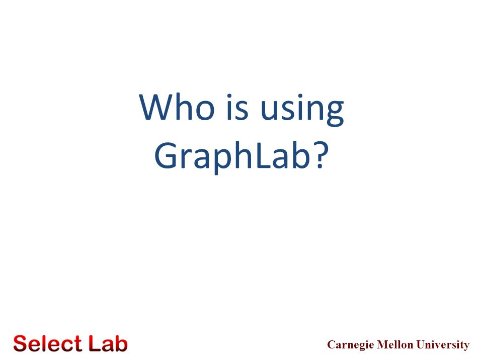 Carnegie Mellon University Who is using GraphLab?