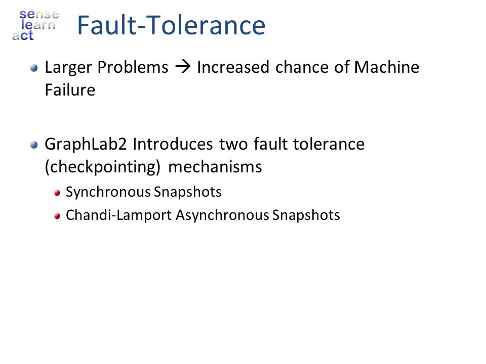 Fault-Tolerance Larger Problems Increased chance of Machine Failure GraphLab2 Introduces two fault tolerance (checkpointing) mechanisms Synchronous Sn