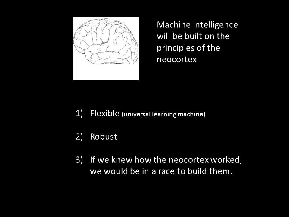 1)Flexible (universal learning machine) 2)Robust 3)If we knew how the neocortex worked, we would be in a race to build them. Machine intelligence will