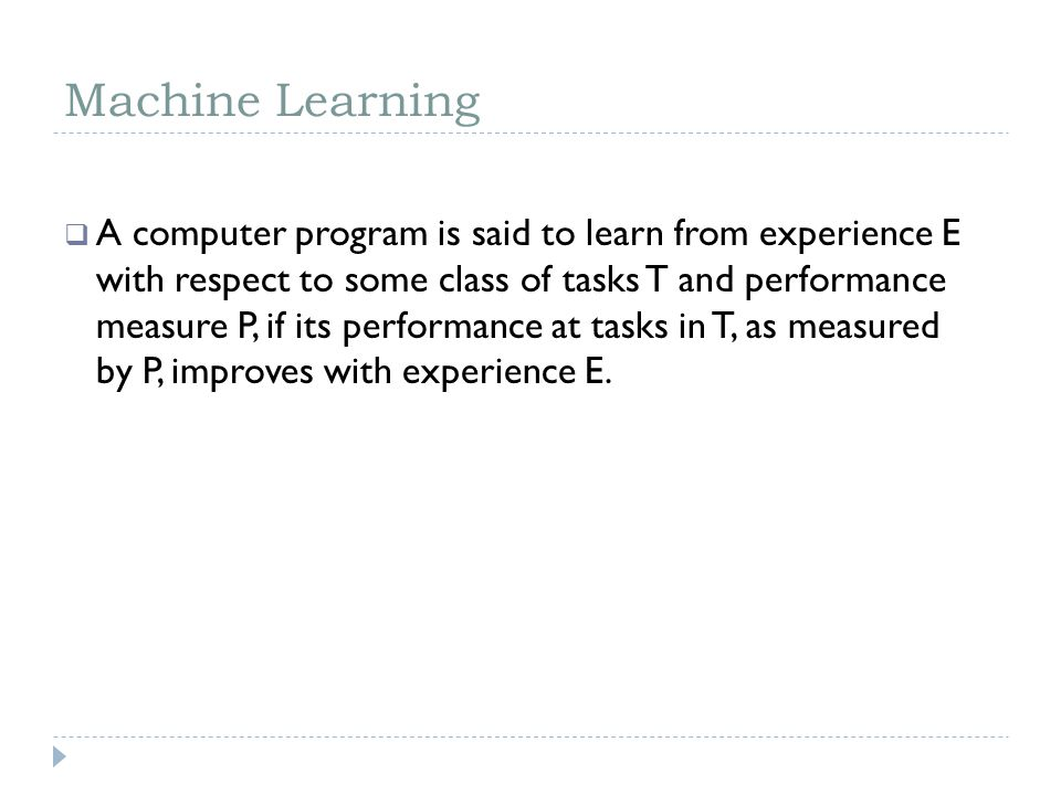 Machine Learning A computer program is said to learn from experience E with respect to some class of tasks T and performance measure P, if its perform
