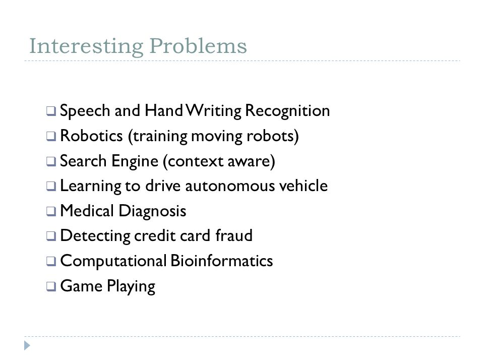 Interesting Problems Speech and Hand Writing Recognition Robotics (training moving robots) Search Engine (context aware) Learning to drive autonomous