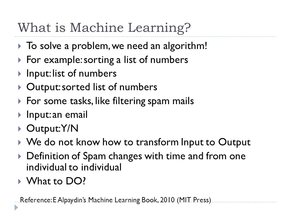 What is Machine Learning? To solve a problem, we need an algorithm! For example: sorting a list of numbers Input: list of numbers Output: sorted list