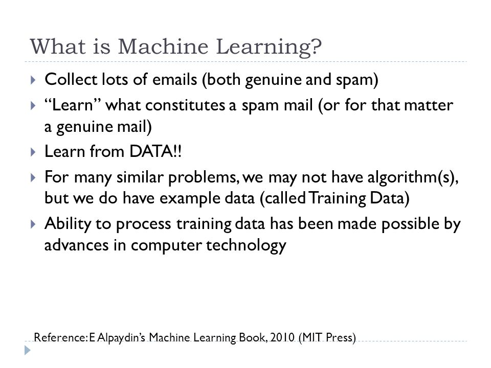 What is Machine Learning? Collect lots of emails (both genuine and spam) Learn what constitutes a spam mail (or for that matter a genuine mail) Learn