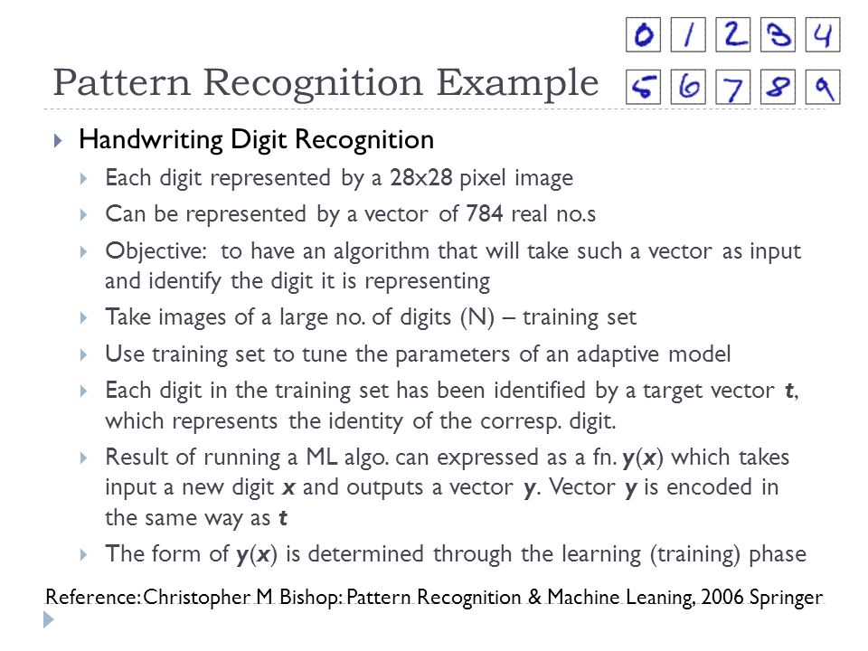 Pattern Recognition Example Handwriting Digit Recognition Each digit represented by a 28x28 pixel image Can be represented by a vector of 784 real no.