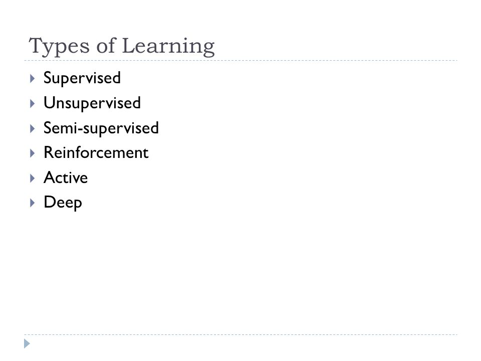 Types of Learning Supervised Unsupervised Semi-supervised Reinforcement Active Deep