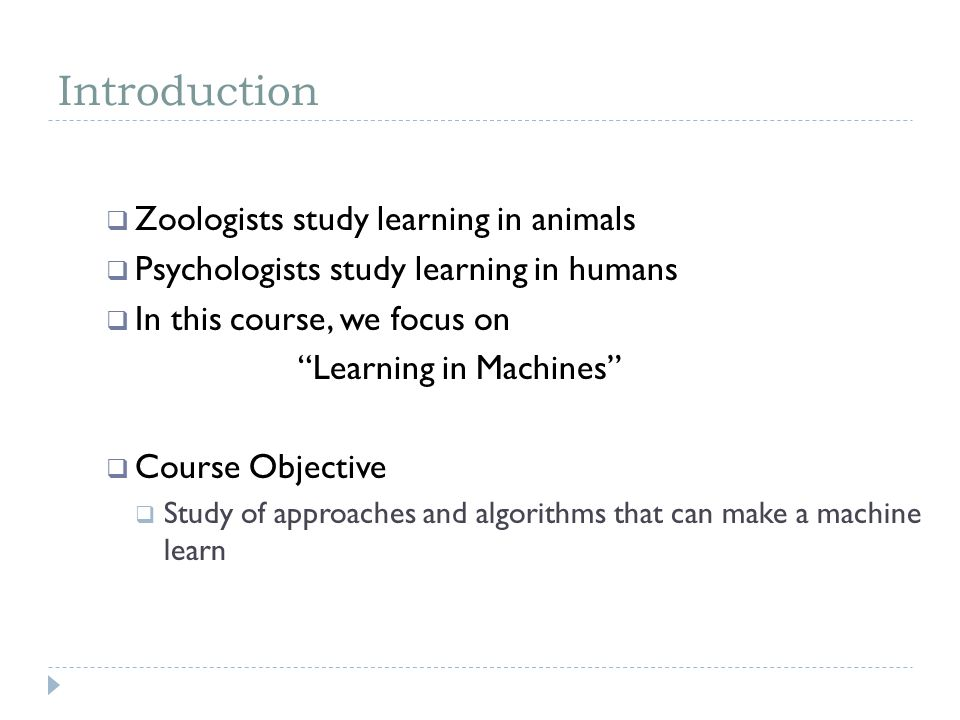 Introduction Zoologists study learning in animals Psychologists study learning in humans In this course, we focus on Learning in Machines Course Objec