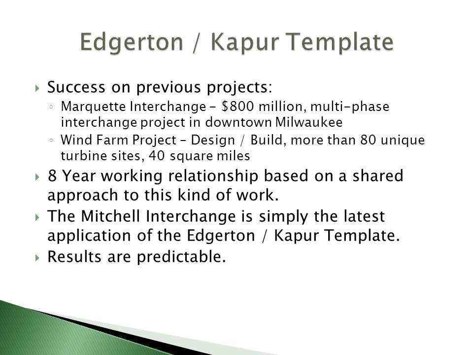Success on previous projects: Marquette Interchange - $800 million, multi-phase interchange project in downtown Milwaukee Wind Farm Project – Design / Build, more than 80 unique turbine sites, 40 square miles 8 Year working relationship based on a shared approach to this kind of work.