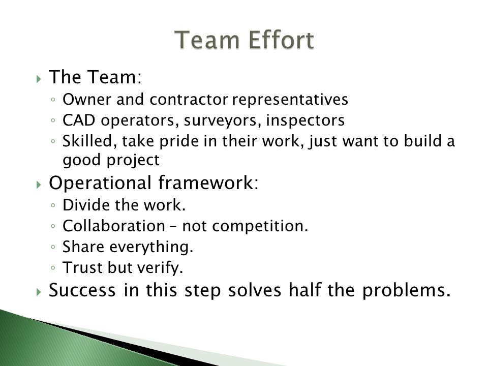The Team: Owner and contractor representatives CAD operators, surveyors, inspectors Skilled, take pride in their work, just want to build a good project Operational framework: Divide the work.