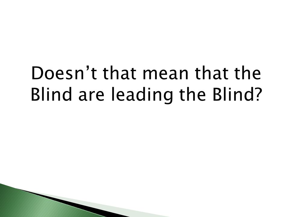 Doesnt that mean that the Blind are leading the Blind