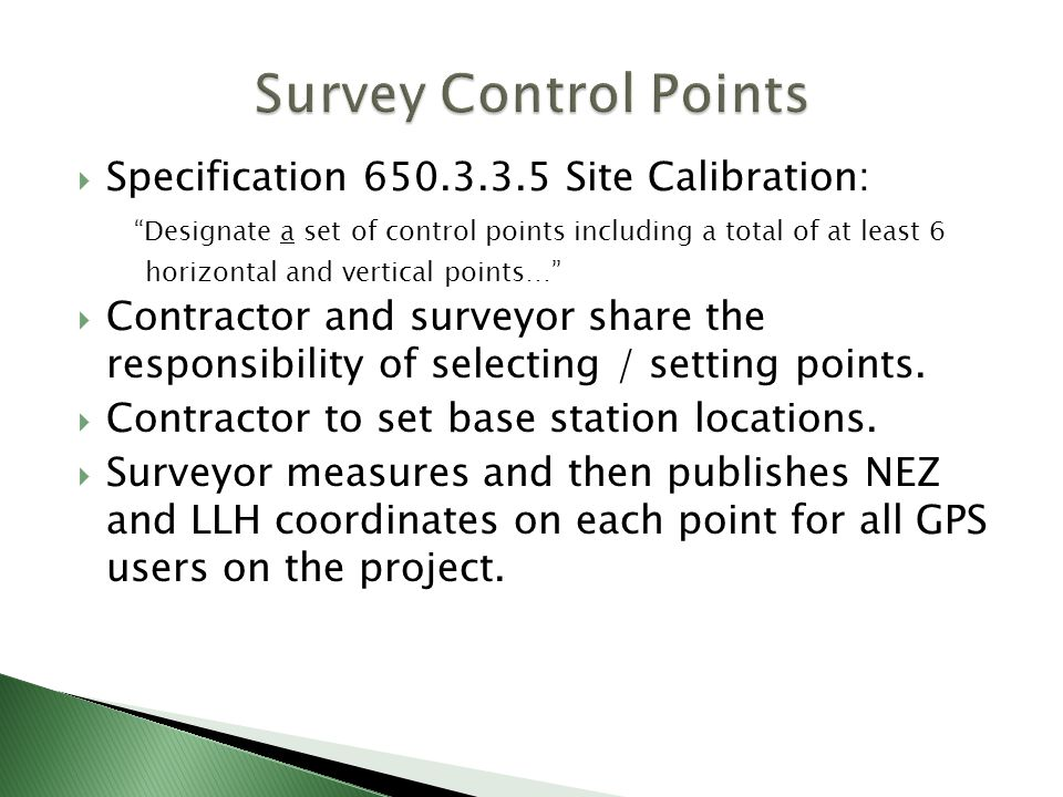 Specification 650.3.3.5 Site Calibration: Designate a set of control points including a total of at least 6 horizontal and vertical points… Contractor and surveyor share the responsibility of selecting / setting points.
