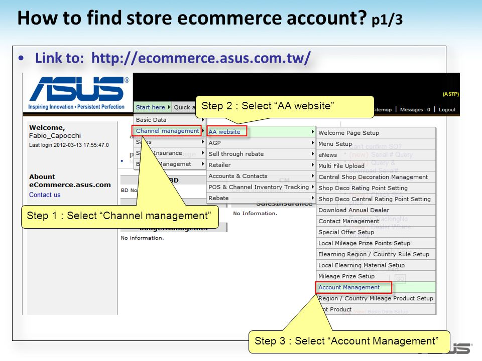 How to find store ecommerce account? p1/3 Link to: http://ecommerce.asus.com.tw/ Step 1 : Select Channel management Step 2 : Select AA website Step 3