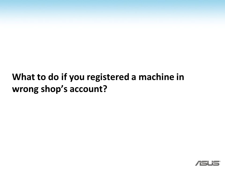 What to do if you registered a machine in wrong shops account?