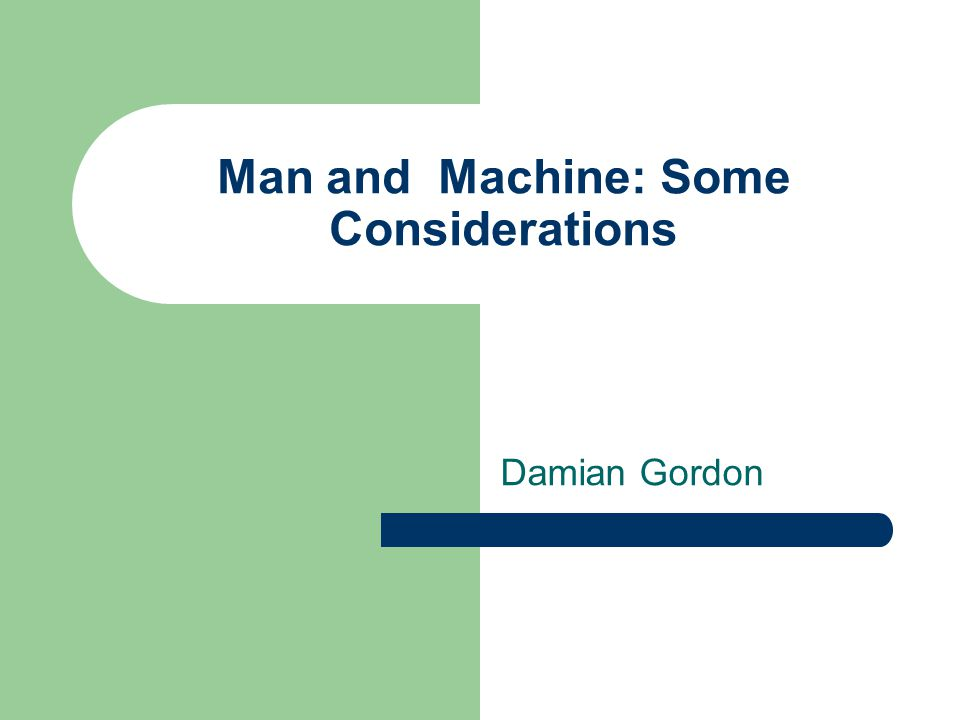 Man and Machine: Some Considerations Damian Gordon