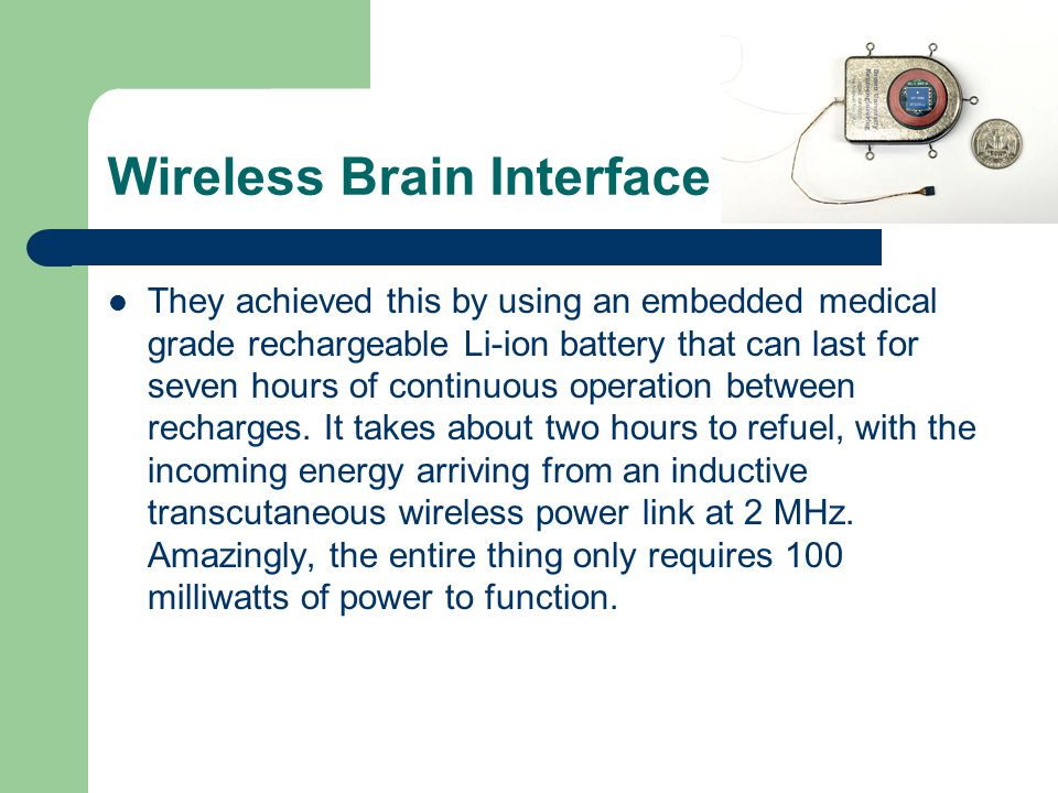 Wireless Brain Interface They achieved this by using an embedded medical grade rechargeable Li-ion battery that can last for seven hours of continuous operation between recharges.