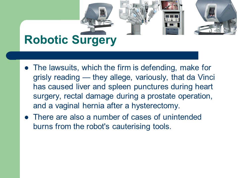 Robotic Surgery The lawsuits, which the firm is defending, make for grisly reading they allege, variously, that da Vinci has caused liver and spleen punctures during heart surgery, rectal damage during a prostate operation, and a vaginal hernia after a hysterectomy.