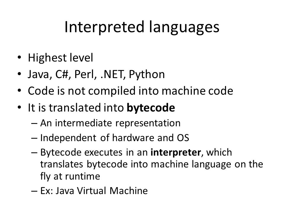 Interpreted languages Highest level Java, C#, Perl,.NET, Python Code is not compiled into machine code It is translated into bytecode – An intermediat