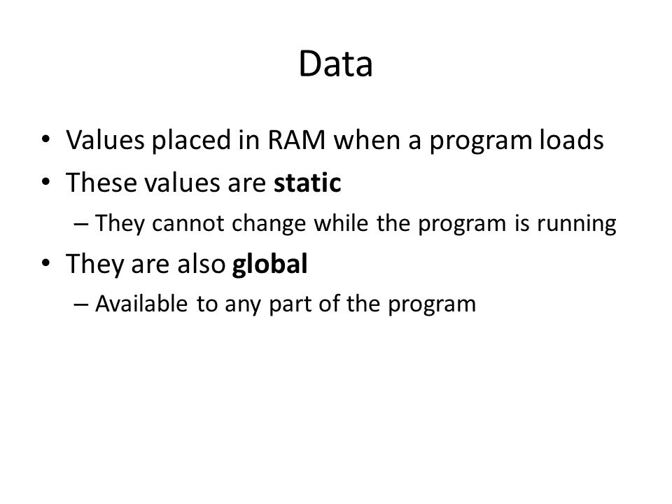 Data Values placed in RAM when a program loads These values are static – They cannot change while the program is running They are also global – Availa