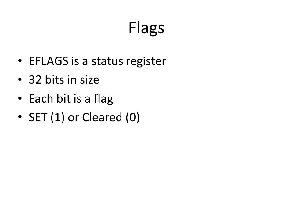 Flags EFLAGS is a status register 32 bits in size Each bit is a flag SET (1) or Cleared (0)