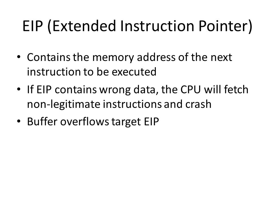 EIP (Extended Instruction Pointer) Contains the memory address of the next instruction to be executed If EIP contains wrong data, the CPU will fetch n