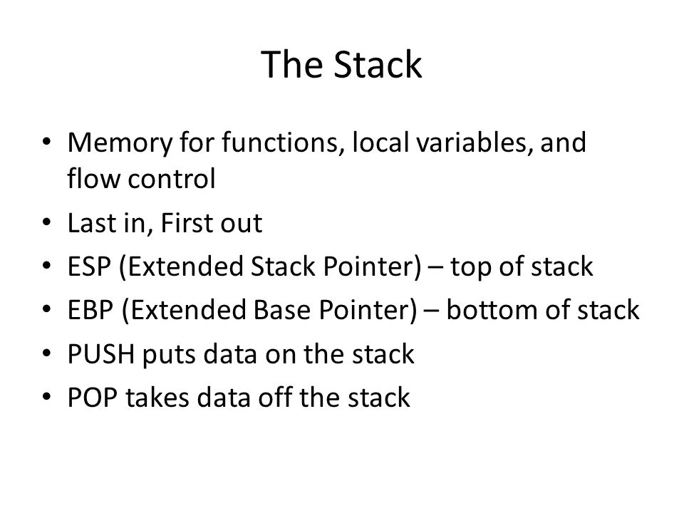 The Stack Memory for functions, local variables, and flow control Last in, First out ESP (Extended Stack Pointer) – top of stack EBP (Extended Base Po