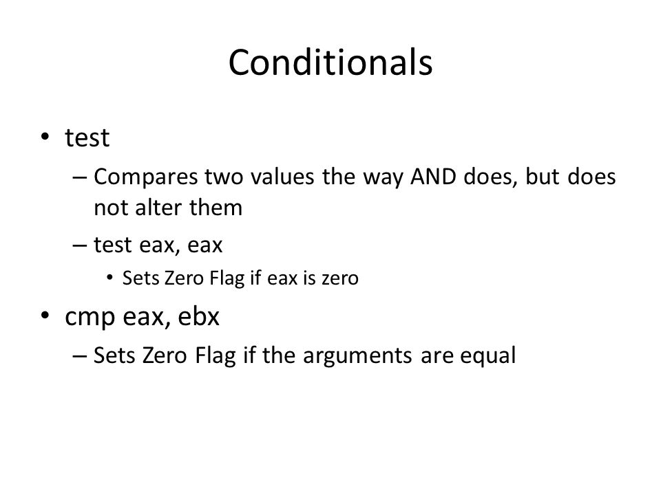 Conditionals test – Compares two values the way AND does, but does not alter them – test eax, eax Sets Zero Flag if eax is zero cmp eax, ebx – Sets Ze