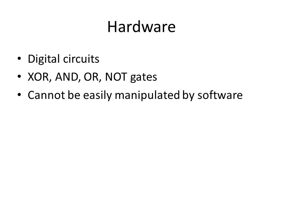Hardware Digital circuits XOR, AND, OR, NOT gates Cannot be easily manipulated by software